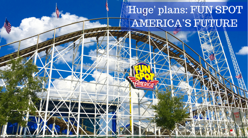 'Huge' plans- FUN SPOT AMERICA'S FUTURE